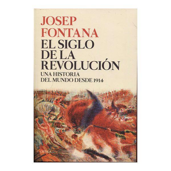 El Siglo de la Revolución. Una Historia del Mundo Desde 1914 - Josep Fontana Lázaro - Crítica