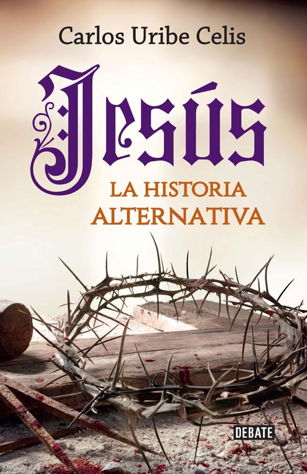 Jesús. La Historia Alternativa - Carlos Uribe Celis - Debate