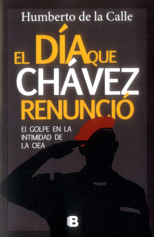 El día que Chávez Renuncio. El Golpe en la Intimidad de la oea - Humberto De La Calle - Ediciones B