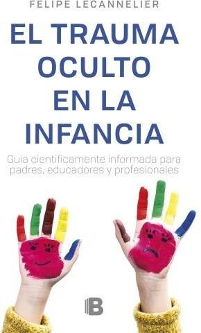El Trauma Oculto en la Infancia - Felipe Lecannelier - Ediciones B